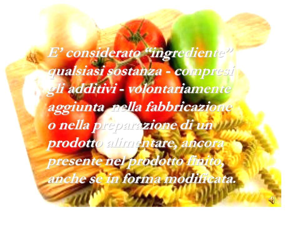 E' considerato ingrediente qualsiasi sostanza - compresi gli additivi - volontariamente aggiunta nella fabbricazione o nella preparazione di un prodotto alimentare, ancora presente nel prodotto finito, anche se in forma modificata.