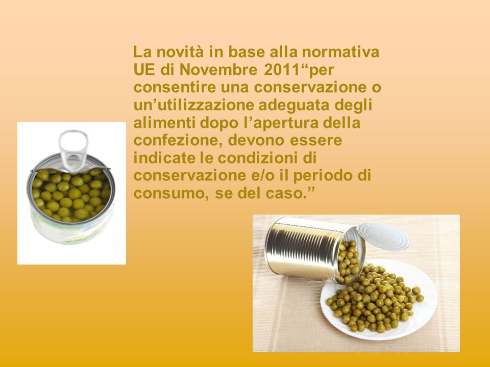 La novità in base alla normativa UE di Novembre 2011 per consentire una conservazione o un'utilizzazione adeguata degli alimenti dopo l'apertura della confezione, devono essere indicate le condizioni di conservazione e/o il periodo di consumo, se del caso.