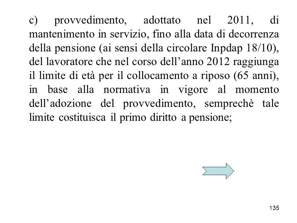 c) provvedimento, adottato nel 2011, di mantenimento in servizio, fino alla data di decorrenza della pensione (ai sensi della circolare Inpdap 18/10), del lavoratore che nel corso dell'anno 2012 raggiunga il limite di età per il collocamento a riposo (65 anni), in base alla normativa in vigore al momento dell'adozione del provvedimento, semprechè tale limite costituisca il primo diritto a pensione;