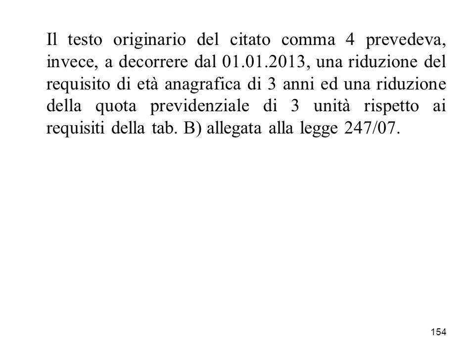 Il testo originario del citato comma 4 prevedeva, invece, a decorrere dal 01.01.2013, una riduzione del requisito di età anagrafica di 3 anni ed una riduzione della quota previdenziale di 3 unità rispetto ai requisiti della tab.