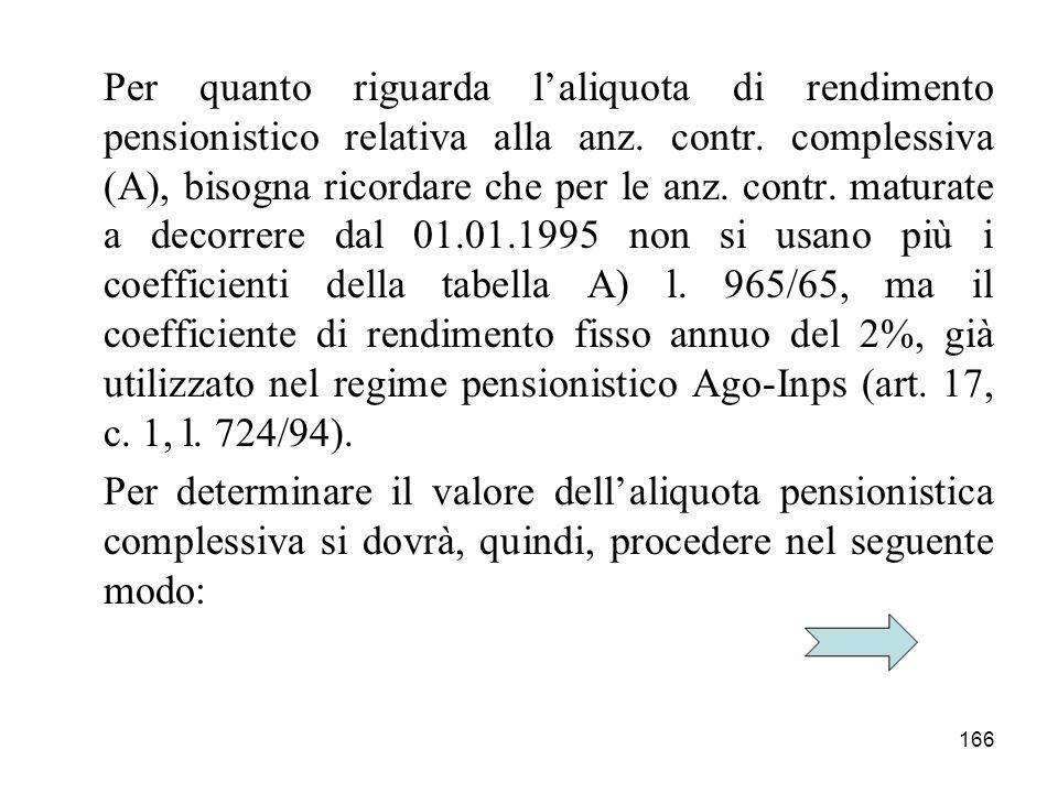Per quanto riguarda l'aliquota di rendimento pensionistico relativa alla anz. contr. complessiva (A), bisogna ricordare che per le anz. contr. maturate a decorrere dal 01.01.1995 non si usano più i coefficienti della tabella A) l. 965/65, ma il coefficiente di rendimento fisso annuo del 2%, già utilizzato nel regime pensionistico Ago-Inps (art. 17, c. 1, l. 724/94).