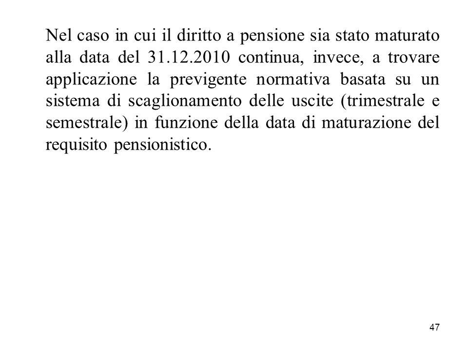 Nel caso in cui il diritto a pensione sia stato maturato alla data del 31.12.2010 continua, invece, a trovare applicazione la previgente normativa basata su un sistema di scaglionamento delle uscite (trimestrale e semestrale) in funzione della data di maturazione del requisito pensionistico.