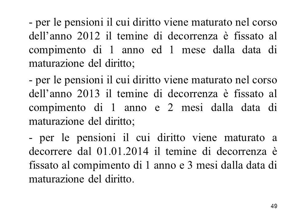 - per le pensioni il cui diritto viene maturato nel corso dell'anno 2012 il temine di decorrenza è fissato al compimento di 1 anno ed 1 mese dalla data di maturazione del diritto;