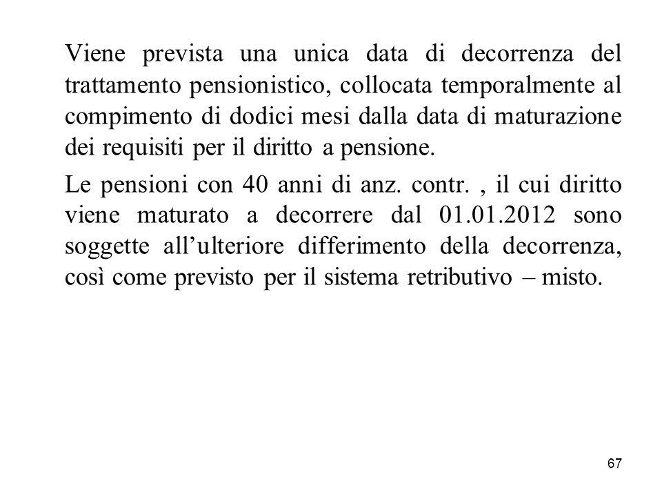 Viene prevista una unica data di decorrenza del trattamento pensionistico, collocata temporalmente al compimento di dodici mesi dalla data di maturazione dei requisiti per il diritto a pensione.