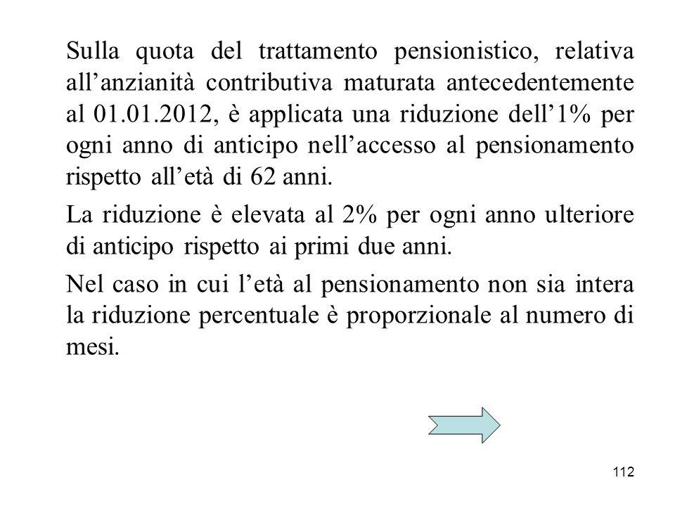 Sulla quota del trattamento pensionistico, relativa all'anzianità contributiva maturata antecedentemente al 01.01.2012, è applicata una riduzione dell'1% per ogni anno di anticipo nell'accesso al pensionamento rispetto all'età di 62 anni.