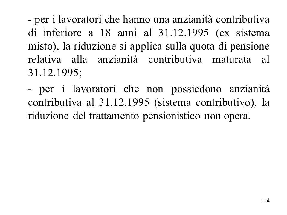 - per i lavoratori che hanno una anzianità contributiva di inferiore a 18 anni al 31.12.1995 (ex sistema misto), la riduzione si applica sulla quota di pensione relativa alla anzianità contributiva maturata al 31.12.1995;
