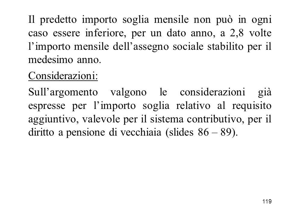 Il predetto importo soglia mensile non può in ogni caso essere inferiore, per un dato anno, a 2,8 volte l'importo mensile dell'assegno sociale stabilito per il medesimo anno.
