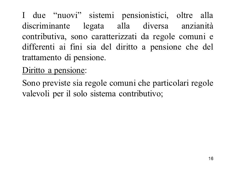 I due nuovi sistemi pensionistici, oltre alla discriminante legata alla diversa anzianità contributiva, sono caratterizzati da regole comuni e differenti ai fini sia del diritto a pensione che del trattamento di pensione.