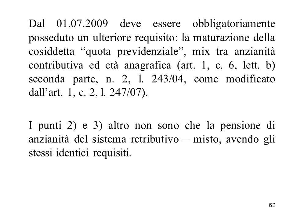 Dal 01.07.2009 deve essere obbligatoriamente posseduto un ulteriore requisito: la maturazione della cosiddetta quota previdenziale , mix tra anzianità contributiva ed età anagrafica (art. 1, c. 6, lett. b) seconda parte, n. 2, l. 243/04, come modificato dall'art. 1, c. 2, l. 247/07).