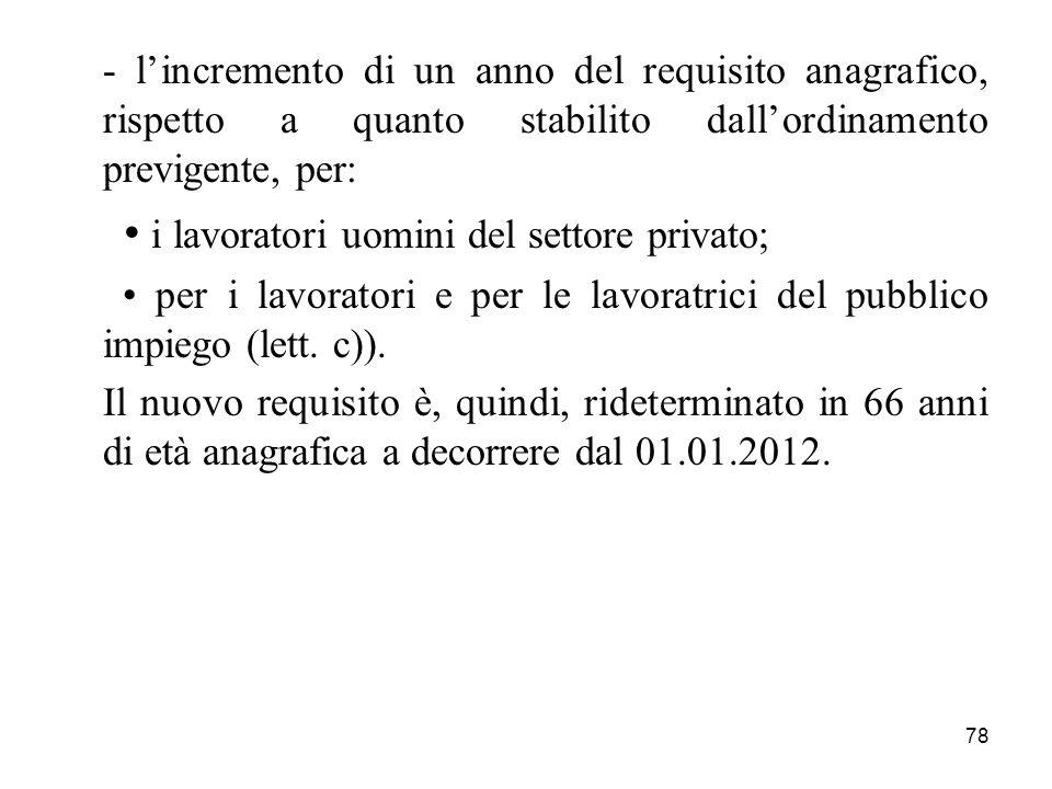 - l'incremento di un anno del requisito anagrafico, rispetto a quanto stabilito dall'ordinamento previgente, per: