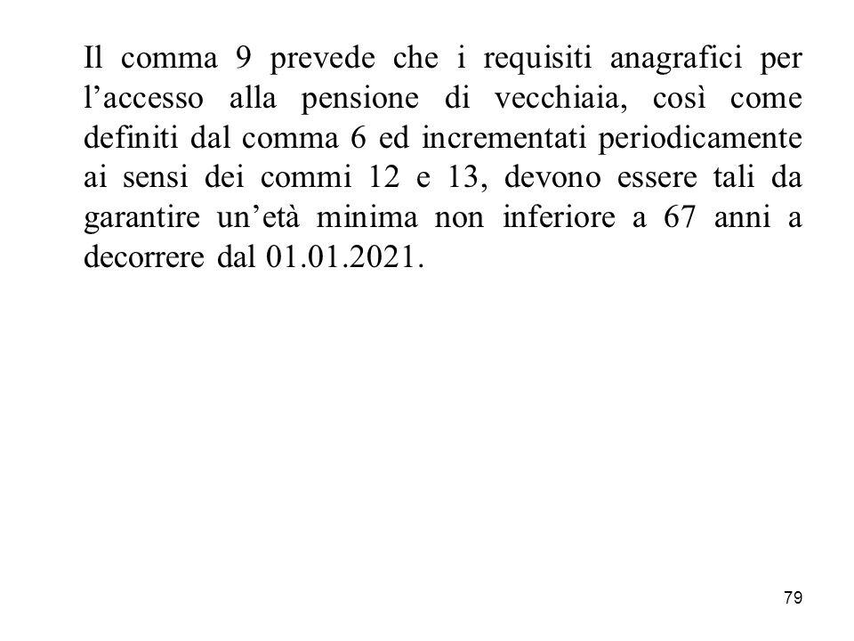 Il comma 9 prevede che i requisiti anagrafici per l'accesso alla pensione di vecchiaia, così come definiti dal comma 6 ed incrementati periodicamente ai sensi dei commi 12 e 13, devono essere tali da garantire un'età minima non inferiore a 67 anni a decorrere dal 01.01.2021.