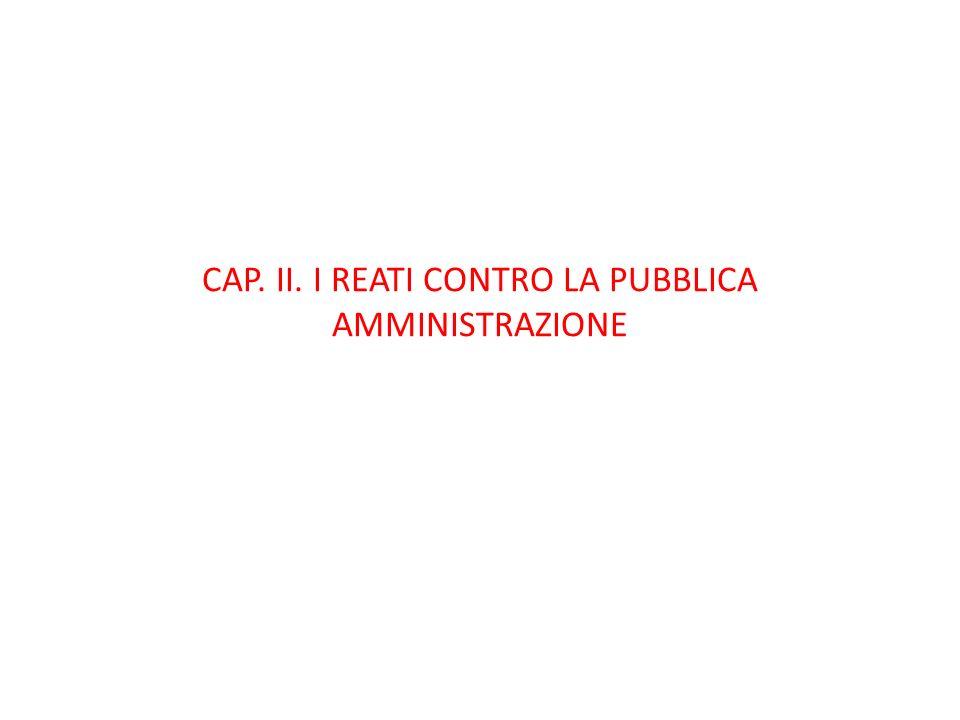 CAP. II. I REATI CONTRO LA PUBBLICA AMMINISTRAZIONE