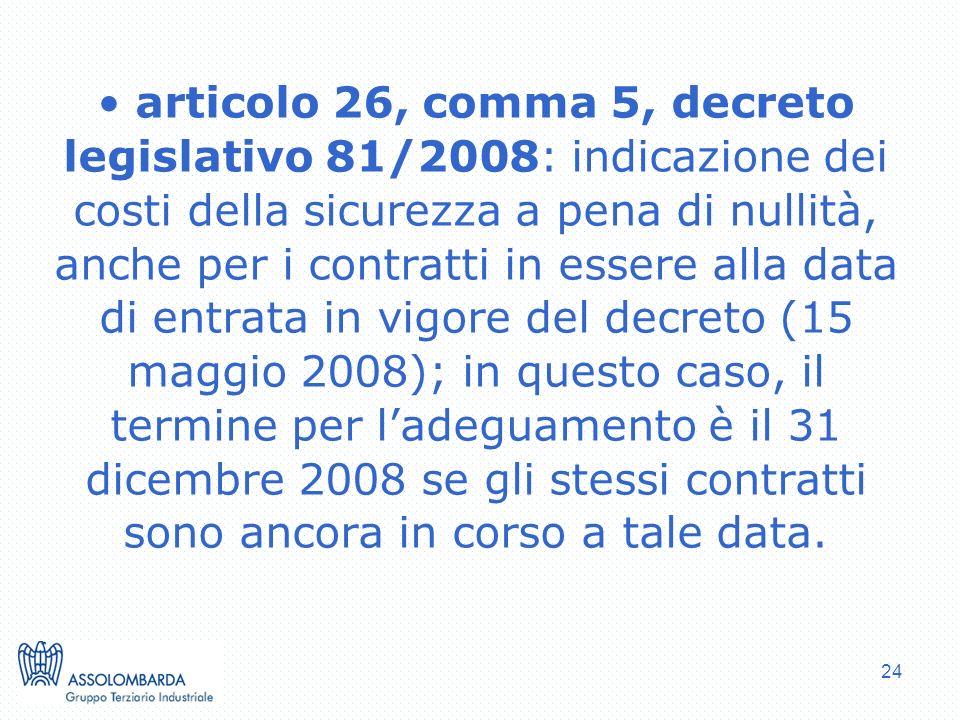articolo 26, comma 5, decreto legislativo 81/2008: indicazione dei costi della sicurezza a pena di nullità, anche per i contratti in essere alla data di entrata in vigore del decreto (15 maggio 2008); in questo caso, il termine per l'adeguamento è il 31 dicembre 2008 se gli stessi contratti sono ancora in corso a tale data.