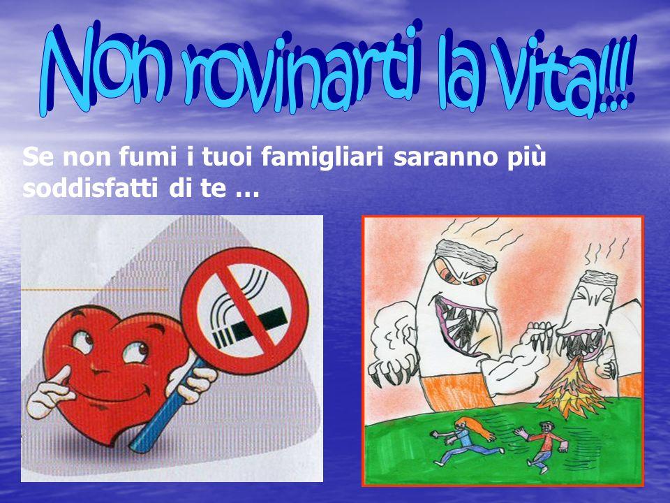 Non rovinarti la vita!!! Se non fumi i tuoi famigliari saranno più soddisfatti di te …