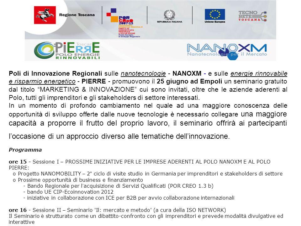 Poli di Innovazione Regionali sulle nanotecnologie - NANOXM - e sulle energie rinnovabile e risparmio energetico - PIERRE - promuovono il 25 giugno ad Empoli un seminario gratuito dal titolo MARKETING & INNOVAZIONE cui sono invitati, oltre che le aziende aderenti al Polo, tutti gli imprenditori e gli stakeholders di settore interessati.