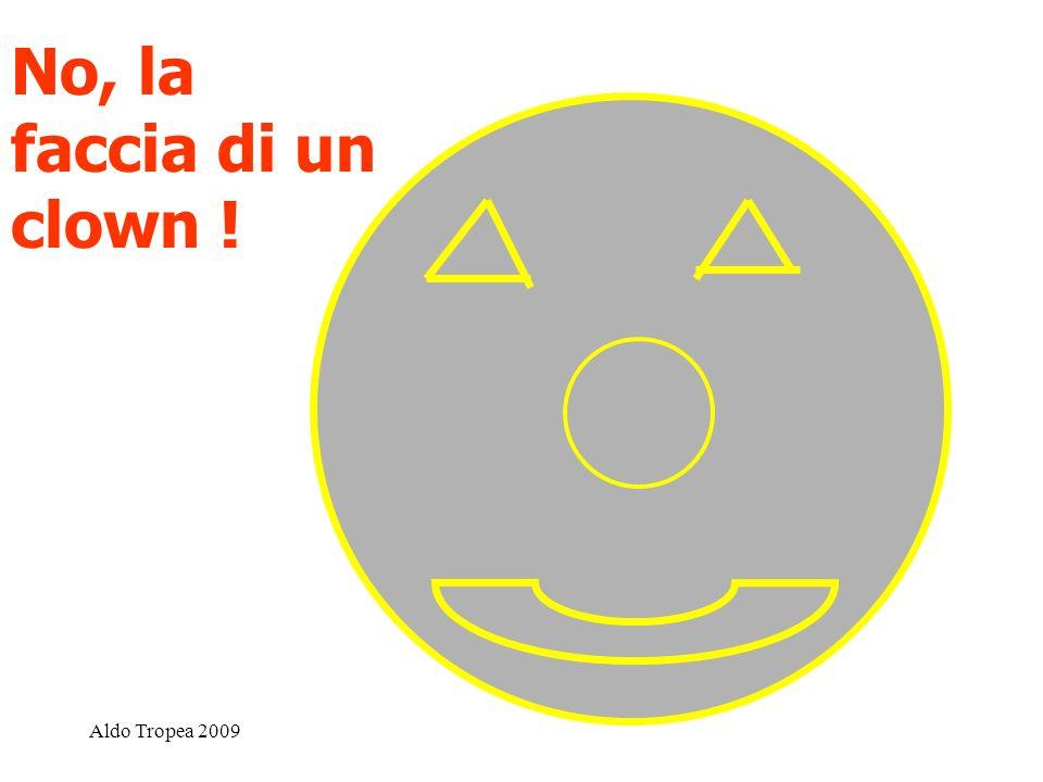 No, la faccia di un clown ! Aldo Tropea 2009