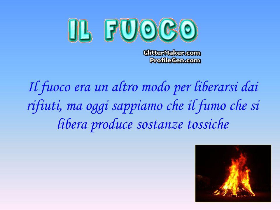 Il fuoco era un altro modo per liberarsi dai rifiuti, ma oggi sappiamo che il fumo che si libera produce sostanze tossiche