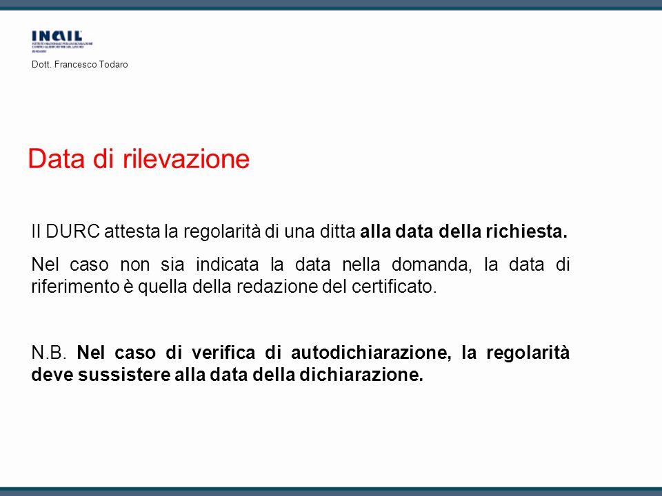 Dott. Francesco Todaro Data di rilevazione. Il DURC attesta la regolarità di una ditta alla data della richiesta.