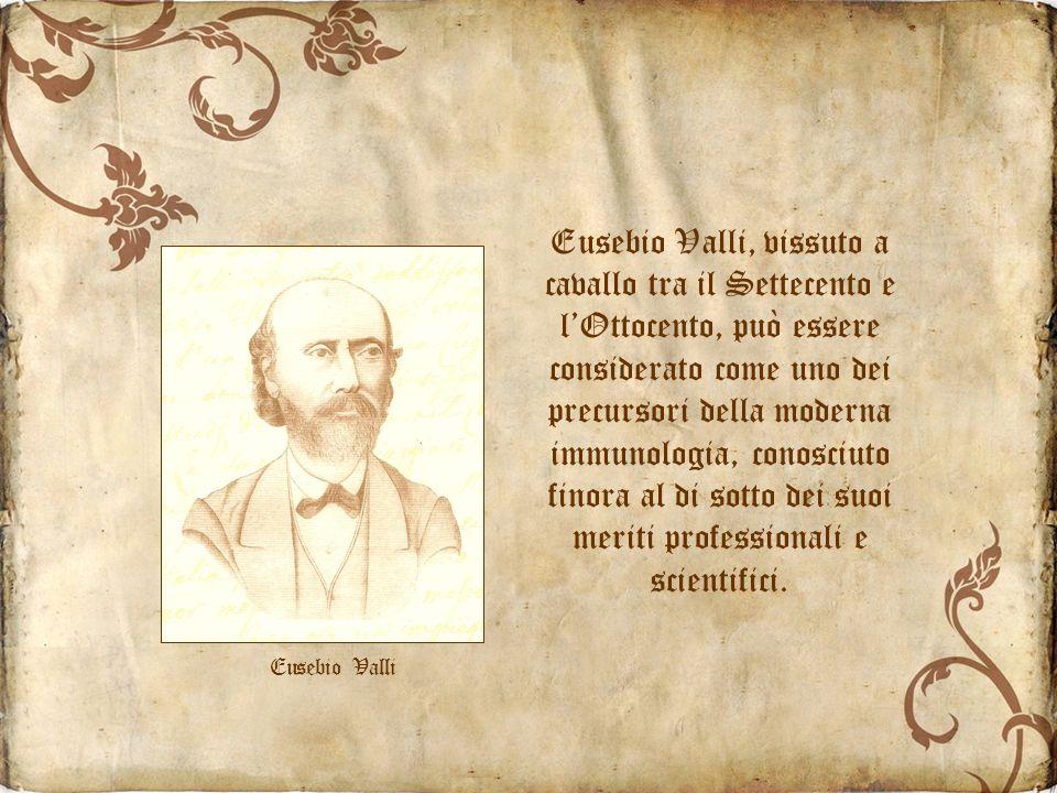 Eusebio Valli, vissuto a cavallo tra il Settecento e l'Ottocento, può essere considerato come uno dei precursori della moderna immunologia, conosciuto finora al di sotto dei suoi meriti professionali e scientifici.
