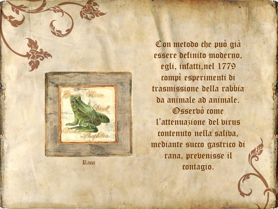 Con metodo che può già essere definito moderno, egli, infatti,nel 1779 compì esperimenti di trasmissione della rabbia da animale ad animale. Osservò come l'attenuazione del virus contenuto nella saliva, mediante succo gastrico di rana, prevenisse il contagio.