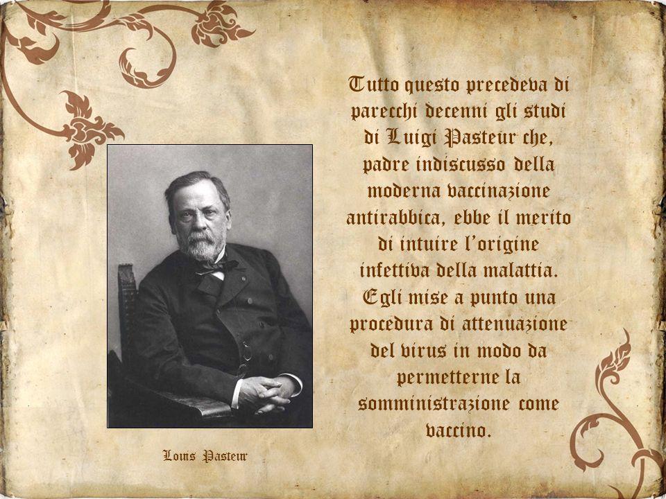 Tutto questo precedeva di parecchi decenni gli studi di Luigi Pasteur che, padre indiscusso della moderna vaccinazione antirabbica, ebbe il merito di intuire l'origine infettiva della malattia. Egli mise a punto una procedura di attenuazione del virus in modo da permetterne la somministrazione come vaccino.