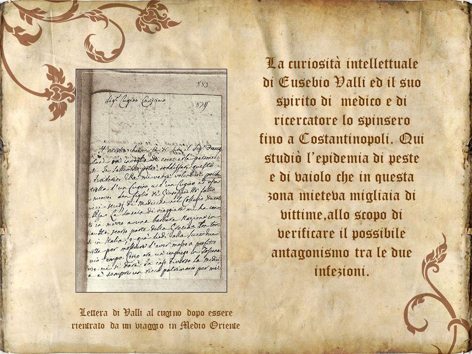 La curiosità intellettuale di Eusebio Valli ed il suo spirito di medico e di ricercatore lo spinsero fino a Costantinopoli. Qui studiò l'epidemia di peste e di vaiolo che in questa zona mieteva migliaia di vittime,allo scopo di verificare il possibile antagonismo tra le due infezioni.