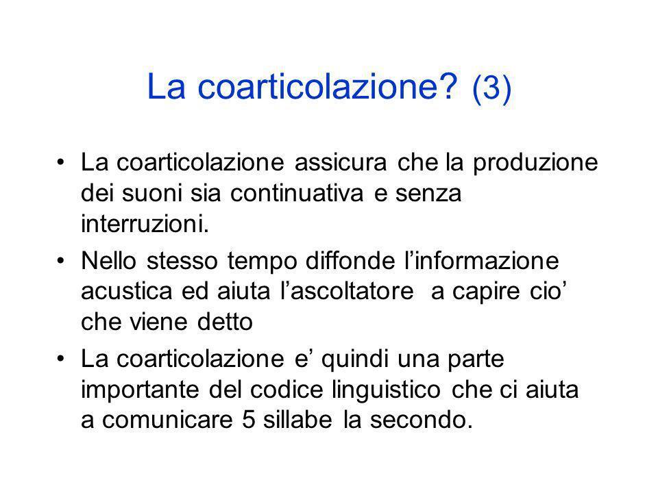 La coarticolazione (3) La coarticolazione assicura che la produzione dei suoni sia continuativa e senza interruzioni.