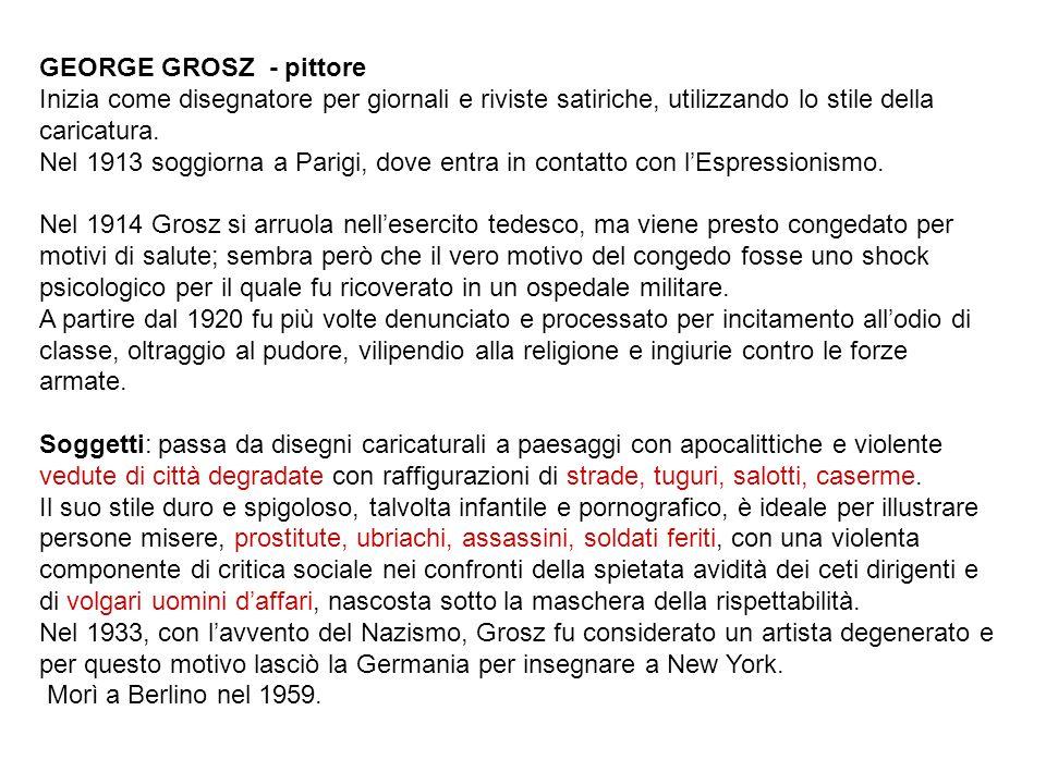 GEORGE GROSZ - pittore Inizia come disegnatore per giornali e riviste satiriche, utilizzando lo stile della caricatura.