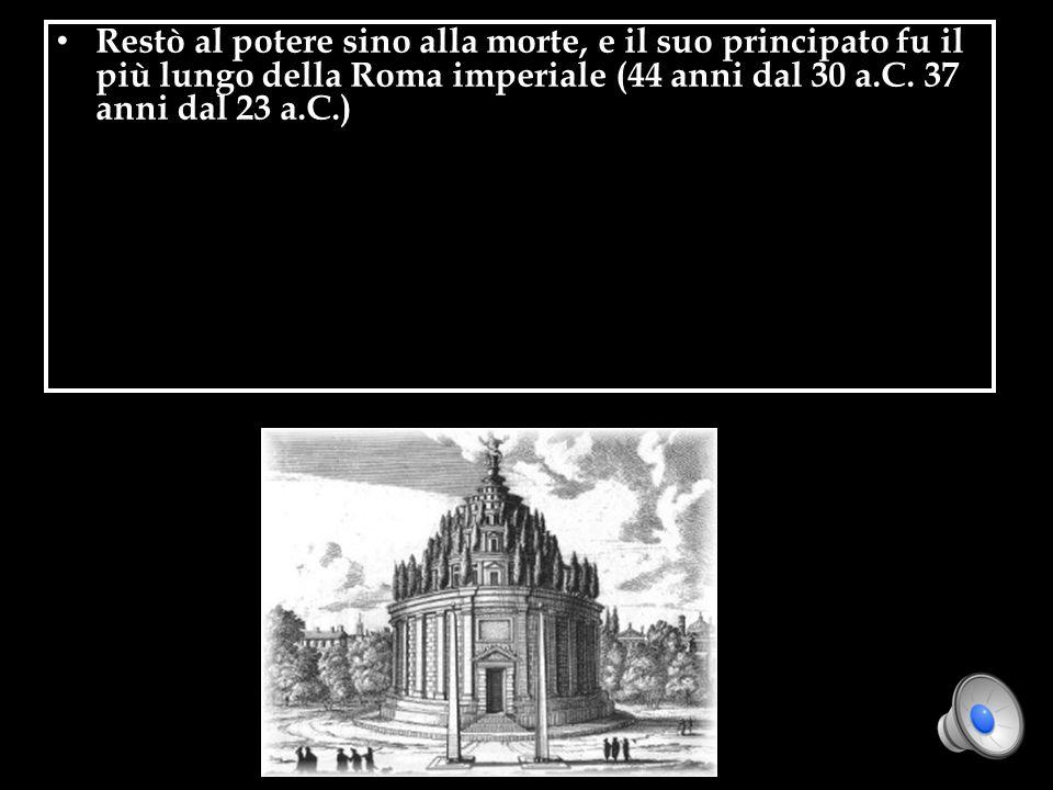 Restò al potere sino alla morte, e il suo principato fu il più lungo della Roma imperiale (44 anni dal 30 a.C.