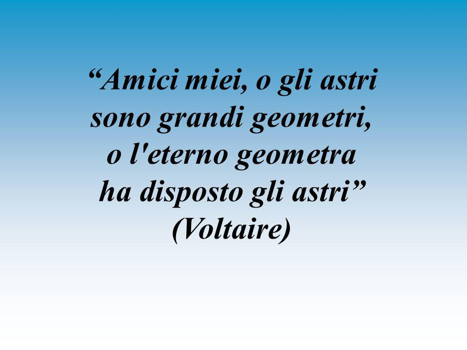 Amici miei, o gli astri sono grandi geometri, o l eterno geometra ha disposto gli astri (Voltaire)
