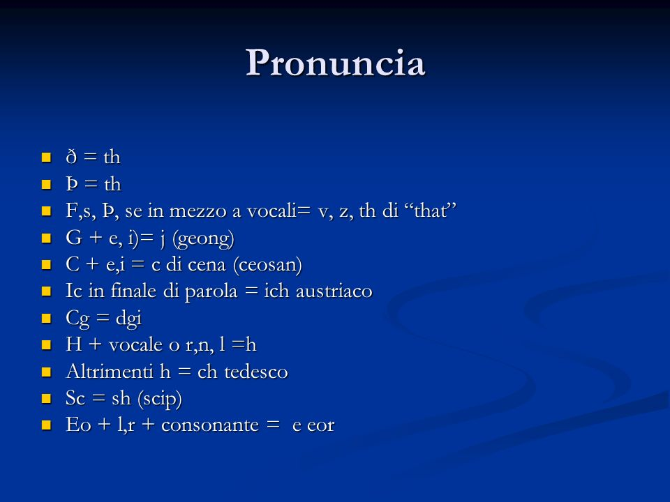 Pronuncia ð = th. Þ = th. F,s, Þ, se in mezzo a vocali= v, z, th di that G + e, i)= j (geong) C + e,i = c di cena (ceosan)