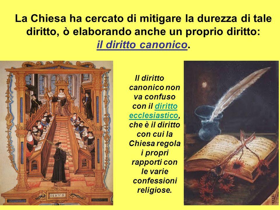La Chiesa ha cercato di mitigare la durezza di tale diritto, ò elaborando anche un proprio diritto: il diritto canonico.