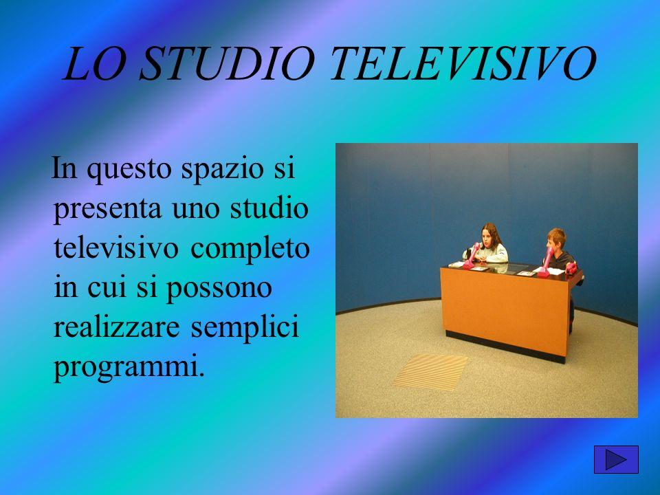 LO STUDIO TELEVISIVO In questo spazio si presenta uno studio televisivo completo in cui si possono realizzare semplici programmi.