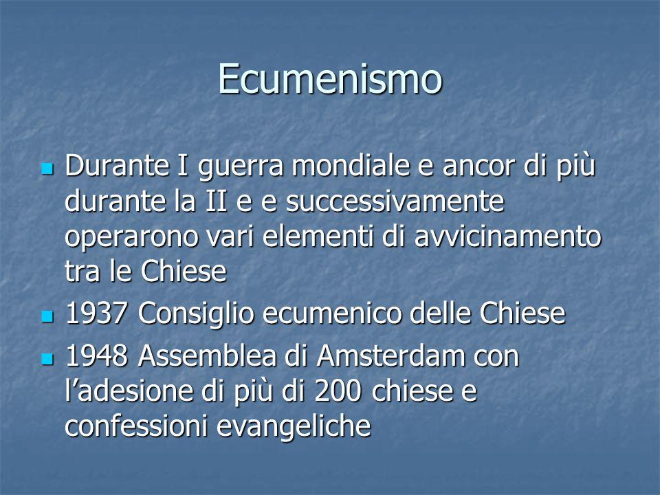 Ecumenismo Durante I guerra mondiale e ancor di più durante la II e e successivamente operarono vari elementi di avvicinamento tra le Chiese.