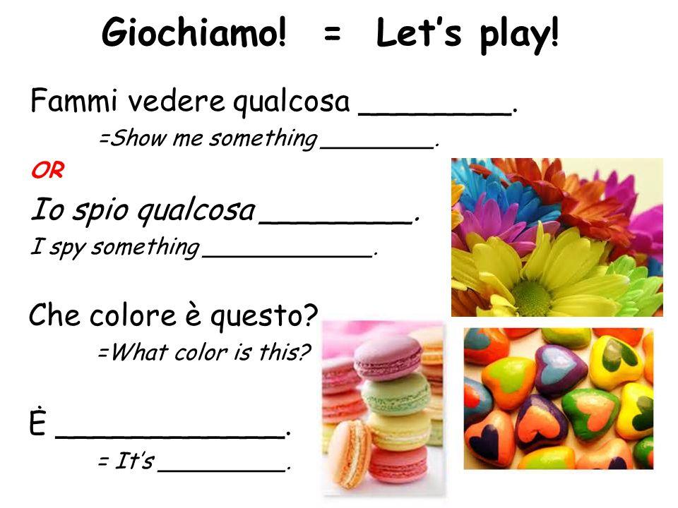 Giochiamo! = Let's play! Fammi vedere qualcosa ________.