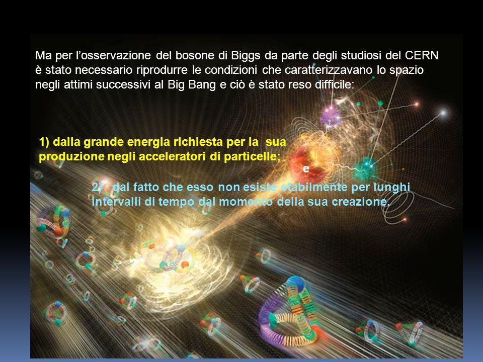 Ma per l'osservazione del bosone di Biggs da parte degli studiosi del CERN è stato necessario riprodurre le condizioni che caratterizzavano lo spazio negli attimi successivi al Big Bang e ciò è stato reso difficile: