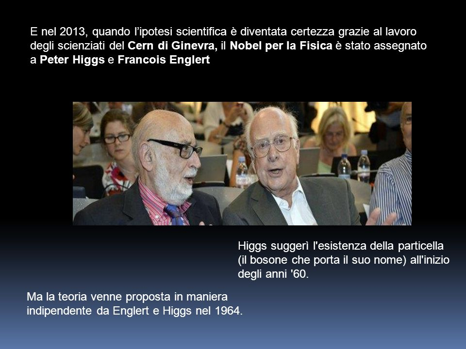 E nel 2013, quando l'ipotesi scientifica è diventata certezza grazie al lavoro degli scienziati del Cern di Ginevra, il Nobel per la Fisica è stato assegnato a Peter Higgs e Francois Englert