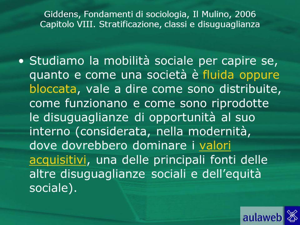 Studiamo la mobilità sociale per capire se, quanto e come una società è fluida oppure bloccata, vale a dire come sono distribuite, come funzionano e come sono riprodotte le disuguaglianze di opportunità al suo interno (considerata, nella modernità, dove dovrebbero dominare i valori acquisitivi, una delle principali fonti delle altre disuguaglianze sociali e dell'equità sociale).