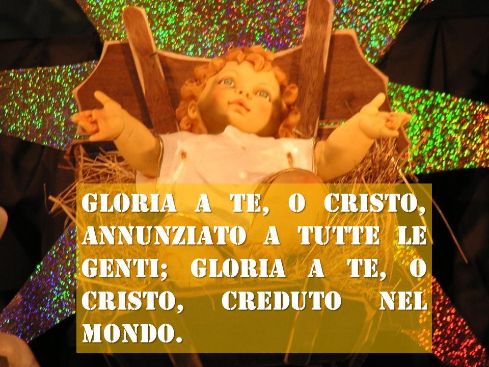Gloria a te, o Cristo, annunziato a tutte le genti; gloria a te, o Cristo, creduto nel mondo.