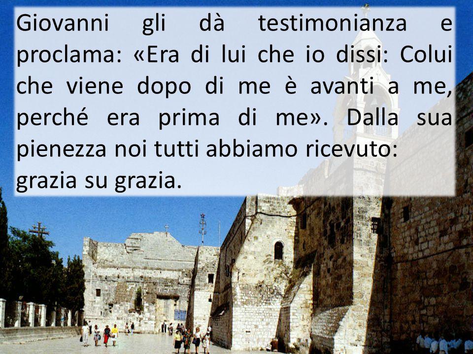 Giovanni gli dà testimonianza e proclama: «Era di lui che io dissi: Colui che viene dopo di me è avanti a me, perché era prima di me». Dalla sua pienezza noi tutti abbiamo ricevuto:
