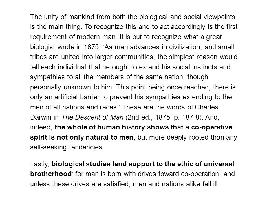 The unity of mankind from both the biological and social viewpoints is the main thing. To recognize this and to act accordingly is the first requirement of modern man. It is but to recognize what a great biologist wrote in 1875: 'As man advances in civilization, and small tribes are united into larger communities, the simplest reason would tell each individual that he ought to extend his social instincts and sympathies to all the members of the same nation, though personally unknown to him. This point being once reached, there is only an artificial barrier to prevent his sympathies extending to the men of all nations and races.' These are the words of Charles Darwin in The Descent of Man (2nd ed., 1875, p. 187-8). And, indeed, the whole of human history shows that a co-operative spirit is not only natural to men, but more deeply rooted than any self-seeking tendencies.
