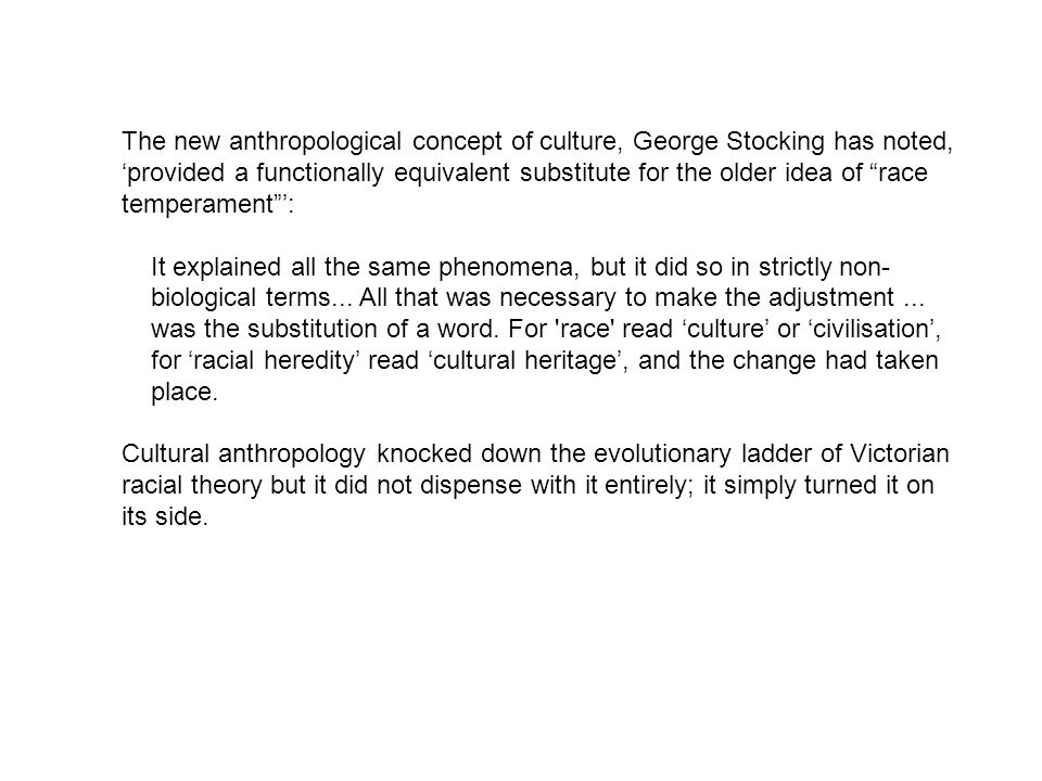 The new anthropological concept of culture, George Stocking has noted, 'provided a functionally equivalent substitute for the older idea of race temperament ':