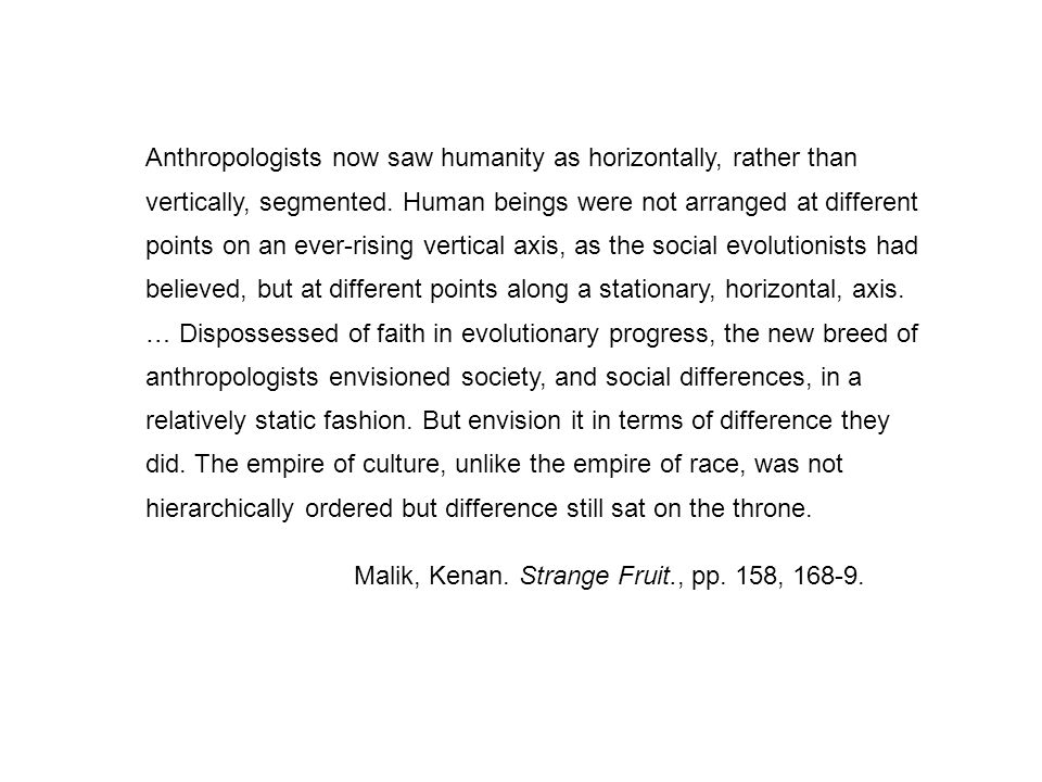 Anthropologists now saw humanity as horizontally, rather than vertically, segmented. Human beings were not arranged at different points on an ever-rising vertical axis, as the social evolutionists had believed, but at different points along a stationary, horizontal, axis. … Dispossessed of faith in evolutionary progress, the new breed of anthropologists envisioned society, and social differences, in a relatively static fashion. But envision it in terms of difference they did. The empire of culture, unlike the empire of race, was not hierarchically ordered but difference still sat on the throne.