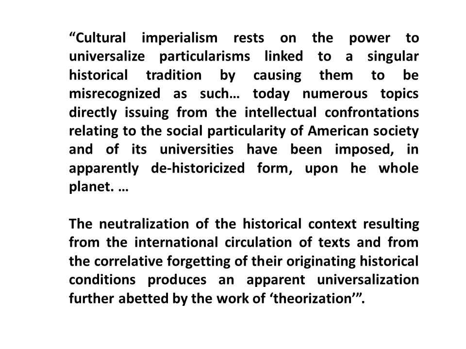 Cultural imperialism rests on the power to universalize particularisms linked to a singular historical tradition by causing them to be misrecognized as such… today numerous topics directly issuing from the intellectual confrontations relating to the social particularity of American society and of its universities have been imposed, in apparently de-historicized form, upon he whole planet. …
