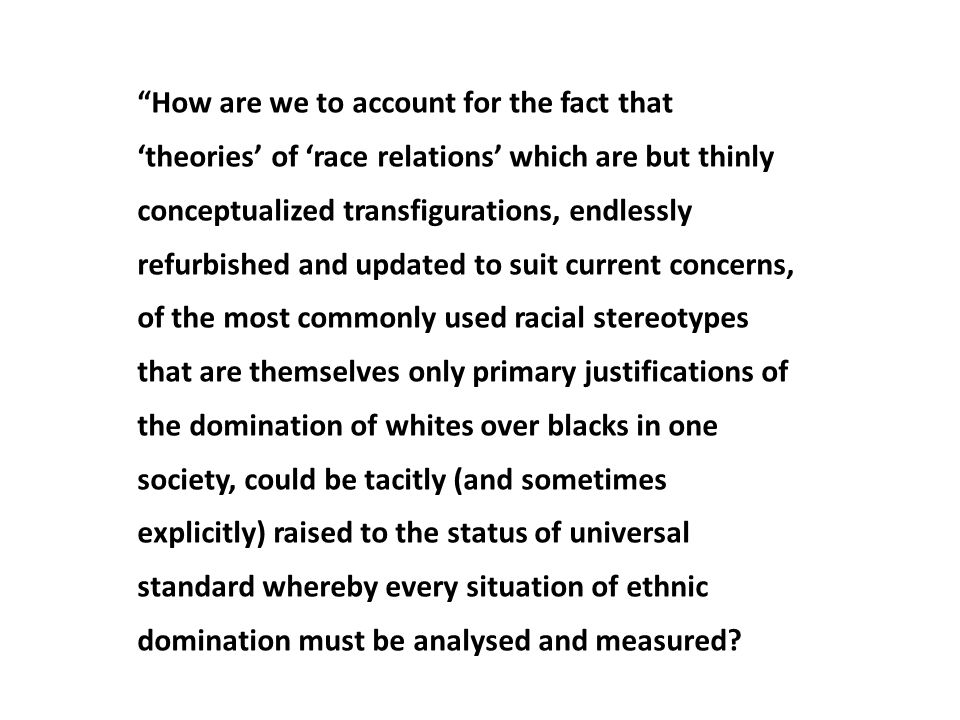 How are we to account for the fact that 'theories' of 'race relations' which are but thinly conceptualized transfigurations, endlessly refurbished and updated to suit current concerns, of the most commonly used racial stereotypes that are themselves only primary justifications of the domination of whites over blacks in one society, could be tacitly (and sometimes explicitly) raised to the status of universal standard whereby every situation of ethnic domination must be analysed and measured
