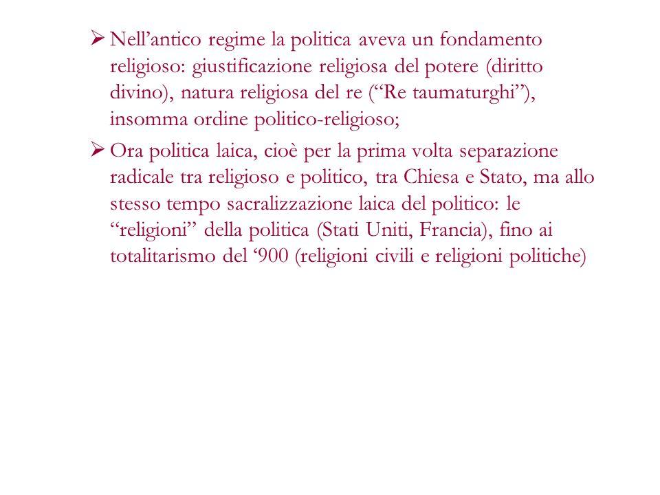 Nell'antico regime la politica aveva un fondamento religioso: giustificazione religiosa del potere (diritto divino), natura religiosa del re ( Re taumaturghi ), insomma ordine politico-religioso;
