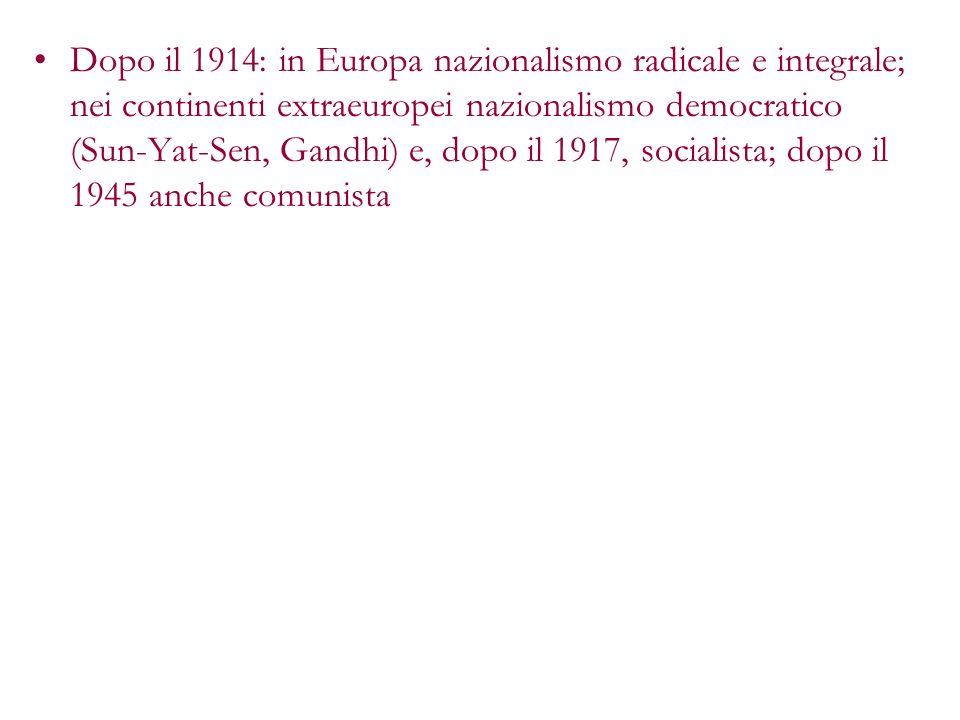 Dopo il 1914: in Europa nazionalismo radicale e integrale; nei continenti extraeuropei nazionalismo democratico (Sun-Yat-Sen, Gandhi) e, dopo il 1917, socialista; dopo il 1945 anche comunista
