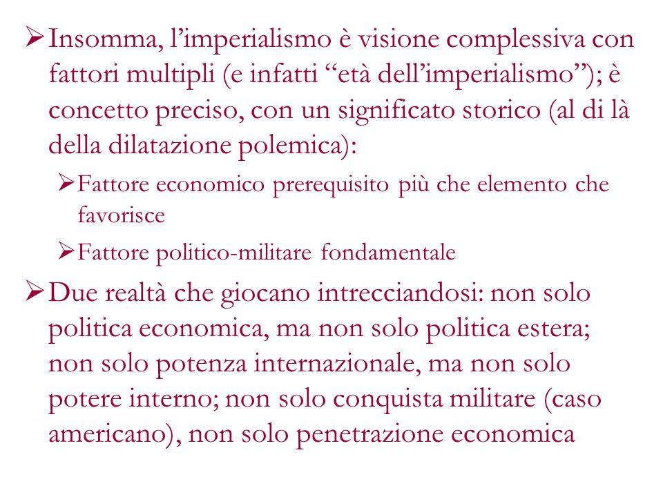 Insomma, l'imperialismo è visione complessiva con fattori multipli (e infatti età dell'imperialismo ); è concetto preciso, con un significato storico (al di là della dilatazione polemica):