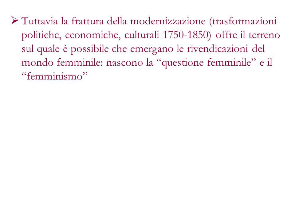 Tuttavia la frattura della modernizzazione (trasformazioni politiche, economiche, culturali 1750-1850) offre il terreno sul quale è possibile che emergano le rivendicazioni del mondo femminile: nascono la questione femminile e il femminismo
