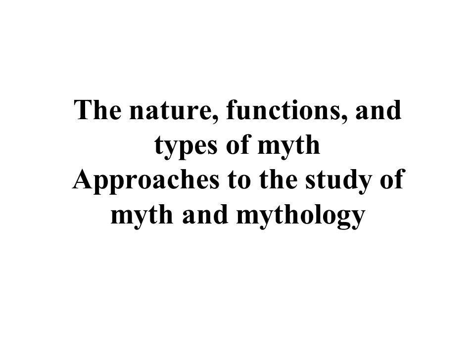 The nature, functions, and types of myth Approaches to the study of myth and mythology